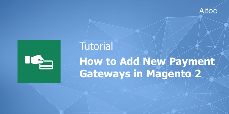 Tutorial: How to Add New Payment Gateways in Magento 2