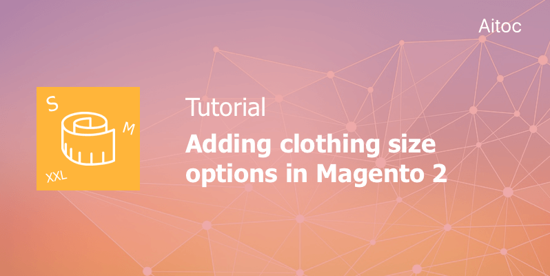 Tutorial: Adding Clothing Size Options in Magento 2