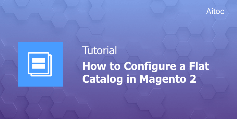 How to Configure a Flat Catalog in Magento 2 - Aitoc Blog